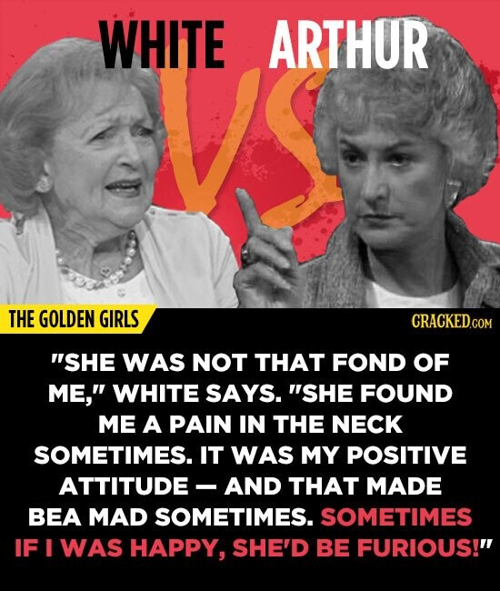 WHITE ARTHUR THE GOLDEN GIRLS SHE WAS NOT THAT FOND OF ME, WHITE SAYS. SHE FOUND ME A PAIN IN THE NECK SOMETIMES. IT WAS MY POSITIVE ATTITUDE AND T