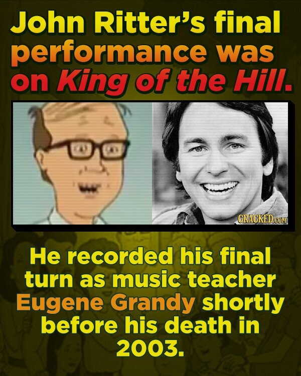 John Ritter's final performance was on King of the Hill. wi CRACKEDCO He recorded his final turn as music teacher Eugene Grandy shortly before his death in 2003.