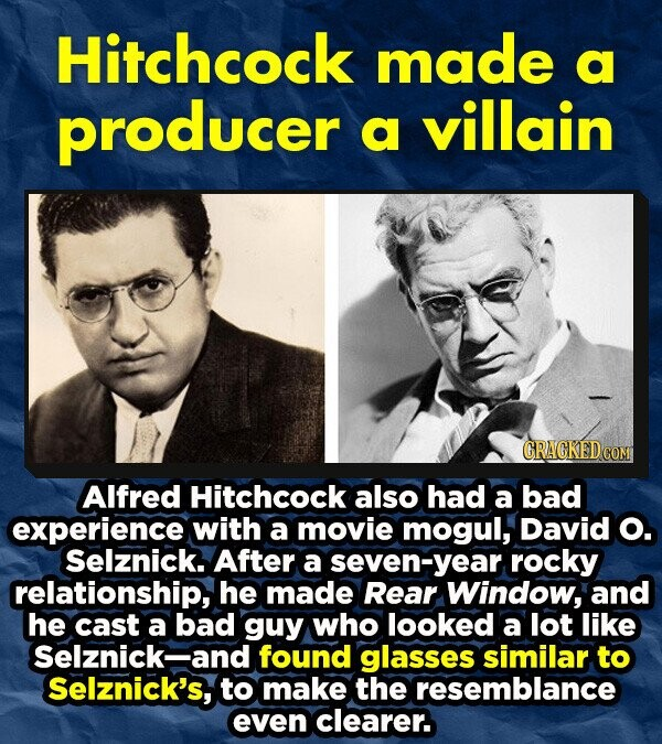 Hitchcock made a producer villain a CRACKED CON Alfred Hitchcock also had a bad experience with a movie mogul, David o. Selznick. After a seven-year rocky relationship, he made Rear Window, and he cast a bad guy who looked a lot like Selznick-and found glasses similar to Selznick's, to make the