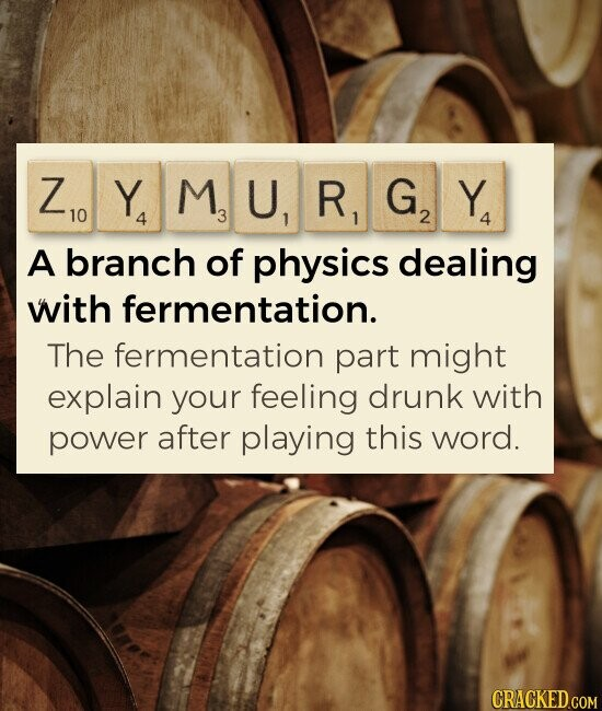 ZYMURGY A branch of physics dealing with fermentation. The fermentation part might explain your feeling drunk with power after playing this word.