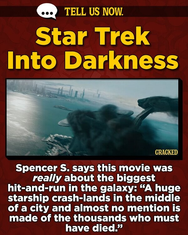 TELL US NOW. Star Trek Into Darkness N CRACKED Spencer S. says this movie was really about the biggest hit-and-run in the galaxy: A huge starship crash-lands in the middle of a city and almost no mention is made of the thousands who must have died.'