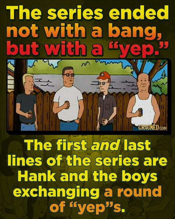The series ended not with a bang, but with a yep. CRACKED The first and last lines of the series are Hank and the boys exchanging a round of yep's.