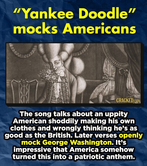 Yankee Doodle mocks Americans CRACKED The song talks about an uppity American shoddily making his own clothes and wrongly thinking he's as good as the British. Later verses openly mock George Washington. It's impressive that America somehow turned this into a patriotic anthem.