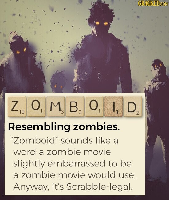 ZOMBOID Resembling zombies. Zomboid sounds like a word a zombie movie slightly embarrassed to be a zombie movie would use. Anyway, it's Scrabble-legal.