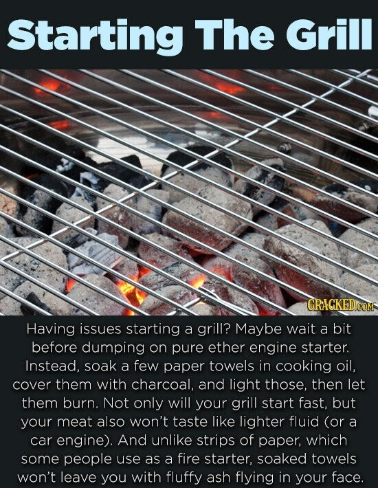 Starting The Grill CRACKEDO Having issues starting a grill? Maybe wait a bit before dumping on pure ether engine starter. Instead, soak a few paper towels in cooking oil, cover them with charcoal, and light those, then let them burn. Not only will your grill start fast, but your meat