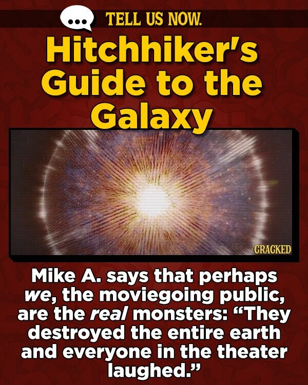 TELL US NOW. Hitchhiker's Guide to the Galaxy CRACKED Mike A. says that perhaps we, the moviegoing public, are the real monsters: They destroyed the entire earth and everyone in the theater laughed.