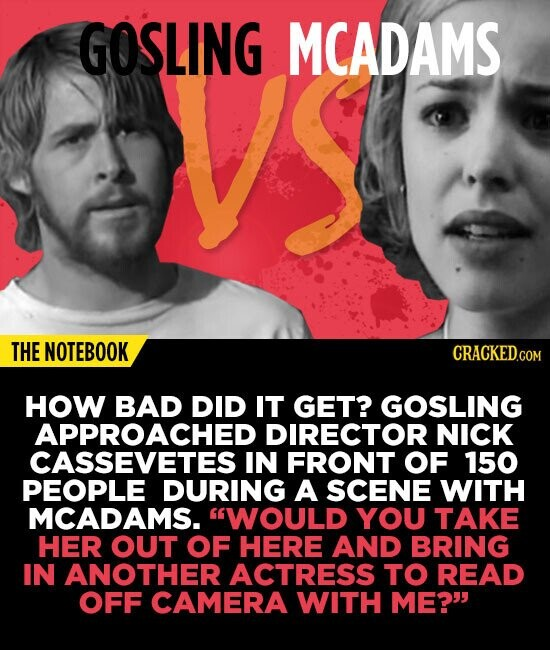 GOSLING MCADAMS THE NOTEBOOK HOW BAD DID IT GET? GOSLING APPROACHED DIRECTOR NICK CASSEVETES IN FRONT OF 150 PEOPLE DURING A SCENE WITH MCADAMS. WOUL