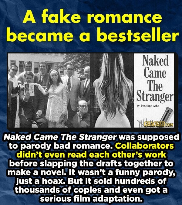A fake romance became bestseller a Naked Came The Stranger by Penelope Ashe CRAGKEDCON Naked Came The Stranger was supposed to parody bad romance. Collaborators didn't even read each other's work before slapping the drafts together to make a novel. It wasn't a funny parody, just a hoax. But it