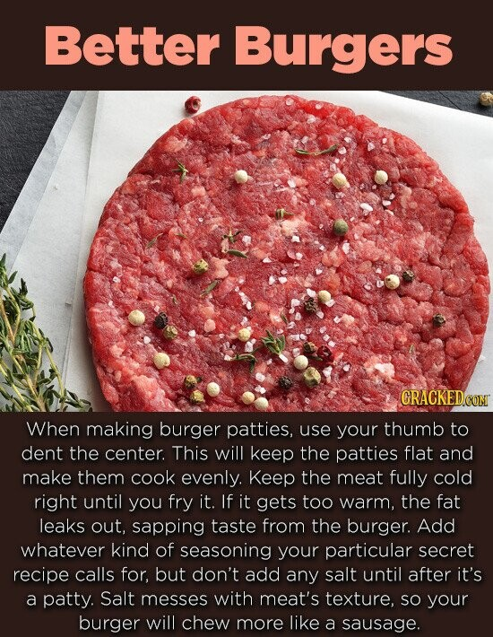 Better Burgers CRACKEDCO When making burger patties, use your thumb to dent the center. This will keep the patties flat and make them cook evenly. Keep the meat fully cold right until you fry it. If it gets too warm, the fat leaks out, sapping taste from the burger. Add