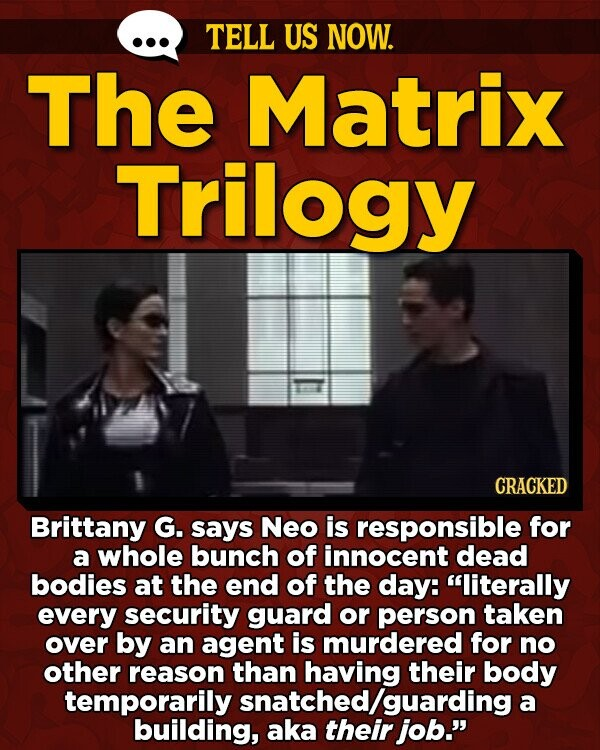 TELL US NOW. The Matrix Trilogy CRACKED Brittany G. says Neo is responsible for a whole bunch of innocent dead bodies at the end of the day: literally every security guard or person taken over by an agent is murdered for no other reason than having their body temporarily a building,