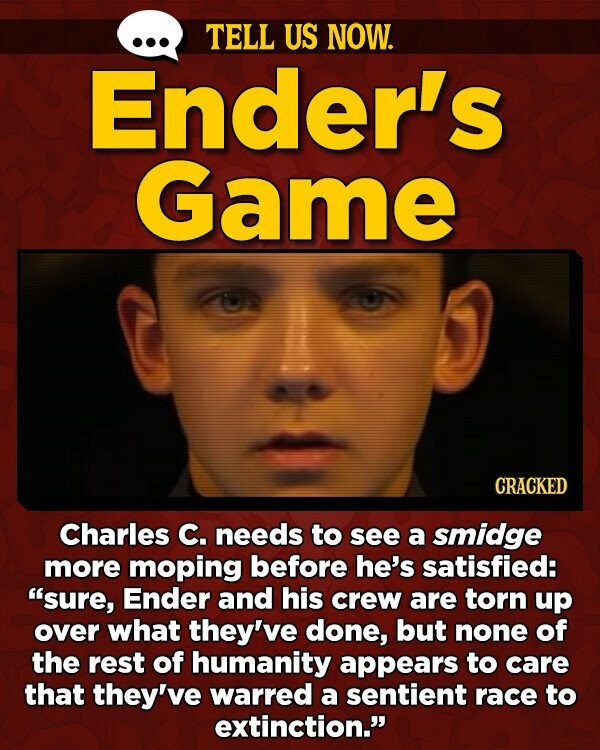 TELL US NOW. Ender's Game CRACKED Charles C. needs to see a smidge more moping before he's satisfied: sure, Ender and his crew are torn up over what they've done, but none of the rest of humanity appears to care that they've warred a sentient race to extinction.