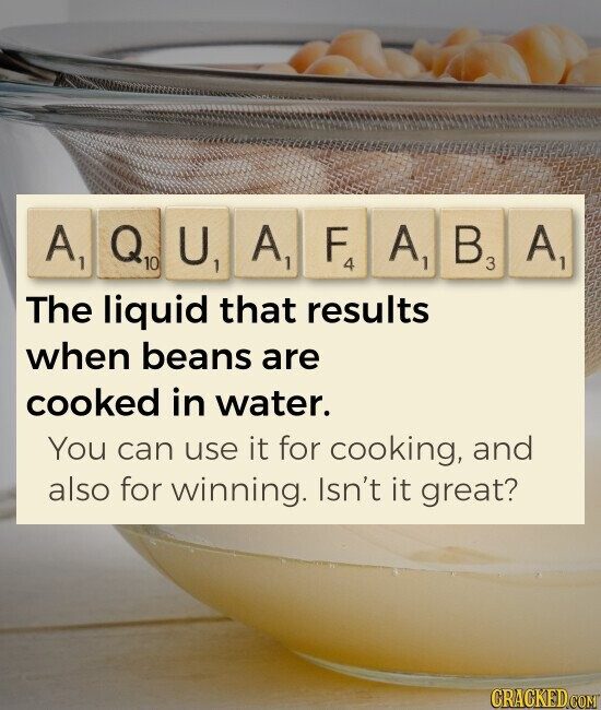 AQUAFABA The liquid that results when beans are cooked in water. You can use it for cooking, and also for winning. Isn't it great?