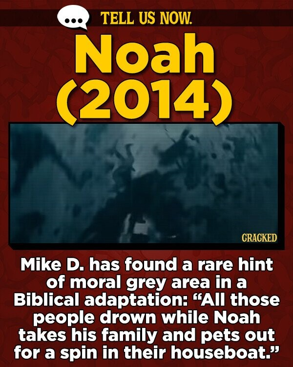 TELL US NOW. Noah (2014) CRACKED Mike D. has found a rare hint of moral grey area in a Biblical adaptation: All those people drown while Noah takes his family and pets out for a spin in their houseboat.