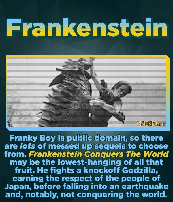 Frankenstein Franky Boy is public domain, SO there are lots of messed up sequels to choose from. Frankenstein Conquers The World may be the lowest-hanging of all that fruit. He fights a knockoff Godzilla, earning the respect of the people of Japan, before falling into an earthquake and, notably,