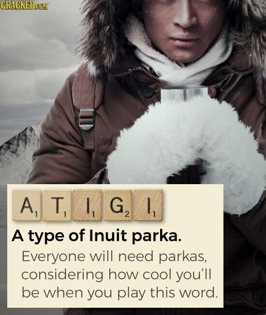 ATIGI A type of Inuit parka. Everyone will need parkas, considering how cool you'll be when you play this word.