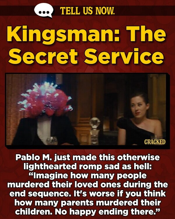 TELL US NOW. Kingsman: The Secret Service CRACKED Pablo M. just made this otherwise lighthearted romp sad as hell: Imagine how many people murdered their loved ones during the end sequence. It's worse if you think how many parents murdered their children. No happy ending there.'