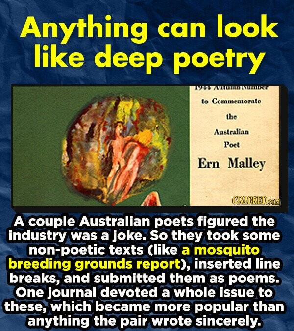 Anything can look like deep poetry to Commscmorate the Australian Poet Ern Malley A couple Australian poets figured the industry was a joke. so they took some non-poetic texts Clike a mosquito breeding grounds report), inserted line breaks, and submitted them as poems. one journal devoted a whole issue