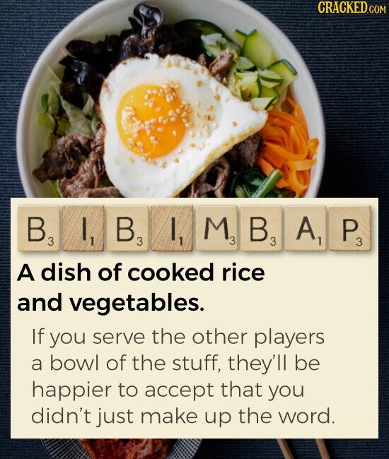 BIBIMBAP A dish of cooked rice and vegetables. IF you serve the other players a bowl of the stuff, they'll be happier to accept that you didn't just make up the word.