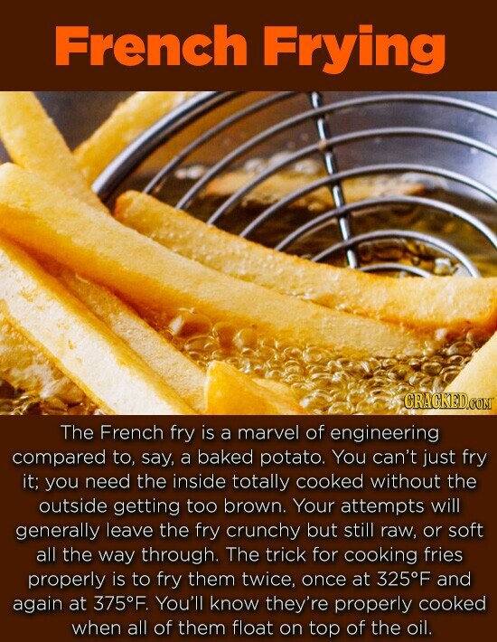 French Frying The French fry is a marvel of engineering compared to, say, a baked potato. You can't just fry it; you need the inside totally cooked without the outside getting too brown. Your attempts will generally leave the fry crunchy but still raw, or soft all the way