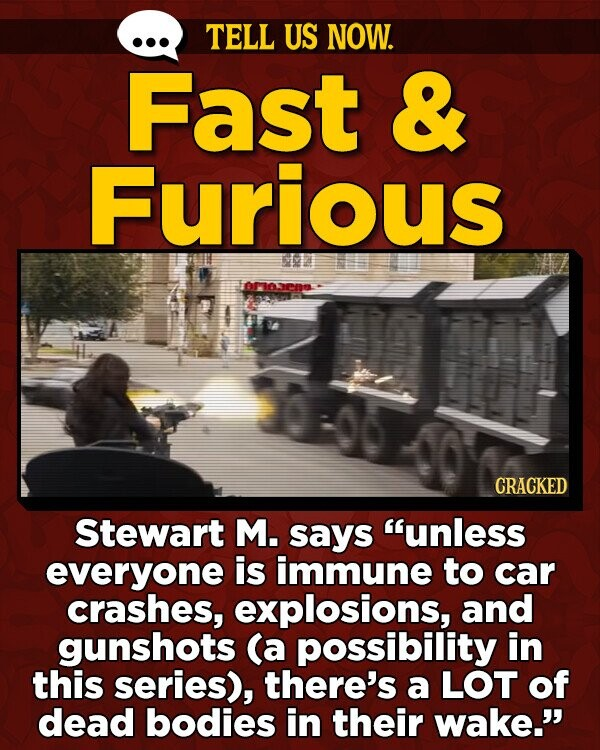 TELL US NOW. Fast & Furious E CRACKED Stewart M. says unless everyone is immune to car crashes, explosions, and gunshots (a possibility in this series), there's a LOT of dead bodies in their wake.