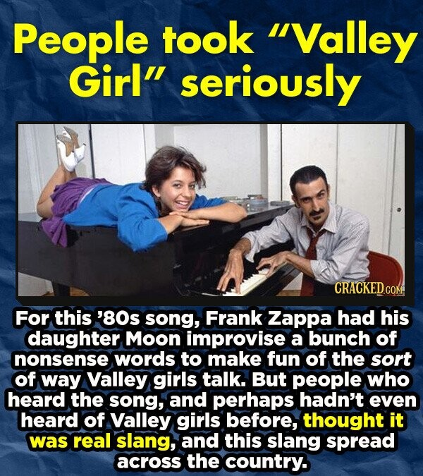 People took Valley Girl seriously CRACKEDcO For this '80s song, Frank Zappa had his daughter Moon improvise a bunch of nonsense words to make fun of the sort of way Valley girls talk. But people who heard the song, and perhaps hadn't even heard of Valley girls before, thought it