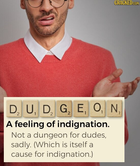 DUDGEON feeling of indignation. Not a dungeon for dudes, sadly. (Which is itself a cause for indignation.)