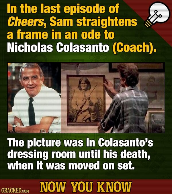 In the last episode of Cheers, Sam straightens a frame in an ode to Nicholas Colasanto (Coach). The picture was in Colasanto's dressing room until his
