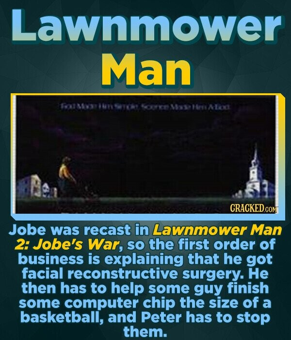 Lawnmower Man fotMwiwnsid fornMhplnAlat CRACKEDGON Jobe was recast in Lawnmower Man 2: Jobe's War, SO the first order of business is explaining that he got facial reconstructive surgery. He then has to help some guy finish some computer chip the size of a basketball, and Peter has to stop them.