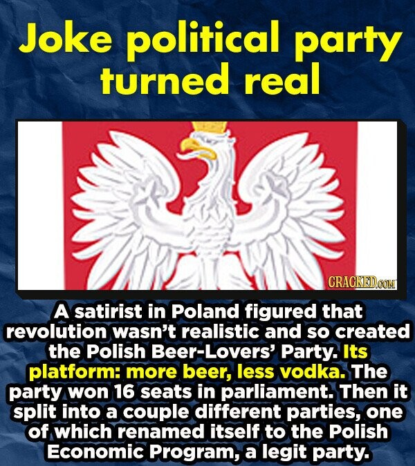 Joke political party turned real A satirist in Poland figured that revolution wasn't realistic and so created the polish Beer-Lovers' Party. Its platform: more beer, less vodka. The party won 16 seats in parliament. Then it split into a couple different parties, one of which renamed itself to the