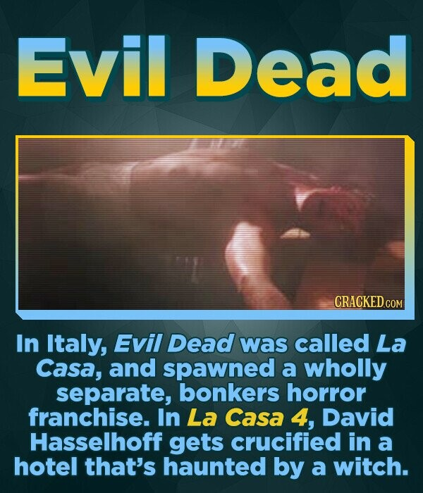 Evil Dead In Italy, Evil Dead was called La Casa, and spawned a wholly separate, bonkers horror franchise. In La Casa 4, David Hasselhoff gets crucified in a hotel that's haunted by a witch.