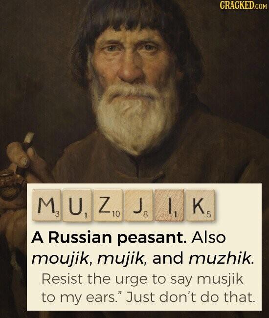 MUZJIK Russian peasant. Also moujik, mujik, and muzhik. Resist the urge to say musjik to my ears. Just don't do that.
