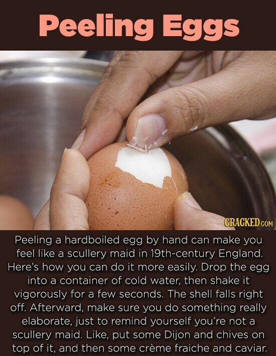 Peeling Eggs CRACKED c COM Peeling a hardboiled egg by hand can make you feel like a scullery maid in 19th-century England. Here's how you can do it more Easily. Drop the egg into a container of cold water, then shake it vigorously for a few seconds. The shell falls right