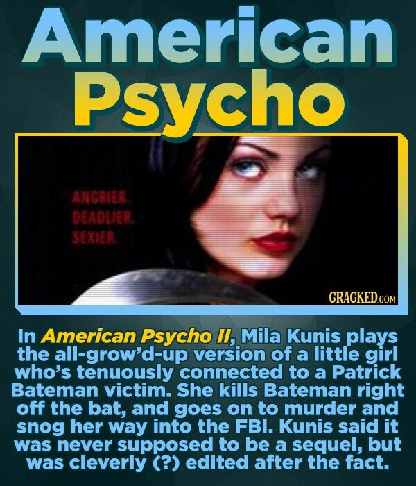 American Psycho ANGRIER DEADUER SEXIER In American Psycho lI, Mila Kunis plays the all-grow'd-up version of a little girl who's tenuously connected to a Patrick Bateman victim. She kills Bateman right off the bat, and goes on to murder and snog her way into the FBI. Kunis said it