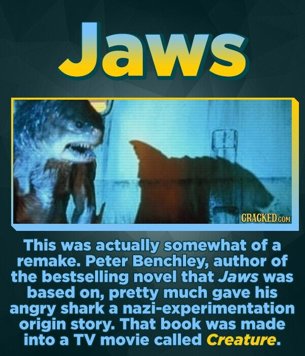 Jaws CRACKED COM This was actually somewhat of a remake. Peter Benchley, author of the bestselling novel that Jaws was based on, pretty much his angry shark a origin story. That book was made was into a TV movie called Creature.