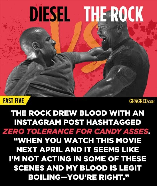 DIESEL THE ROCK FAST FIVE THE ROCK DREW BLOOD WITH AN INSTAGRAM POST HASHTAGGED ZERO TOLERANCE FOR CANDY ASSES. WHEN YOU WATCH THIS MOVIE NEXT APRIL