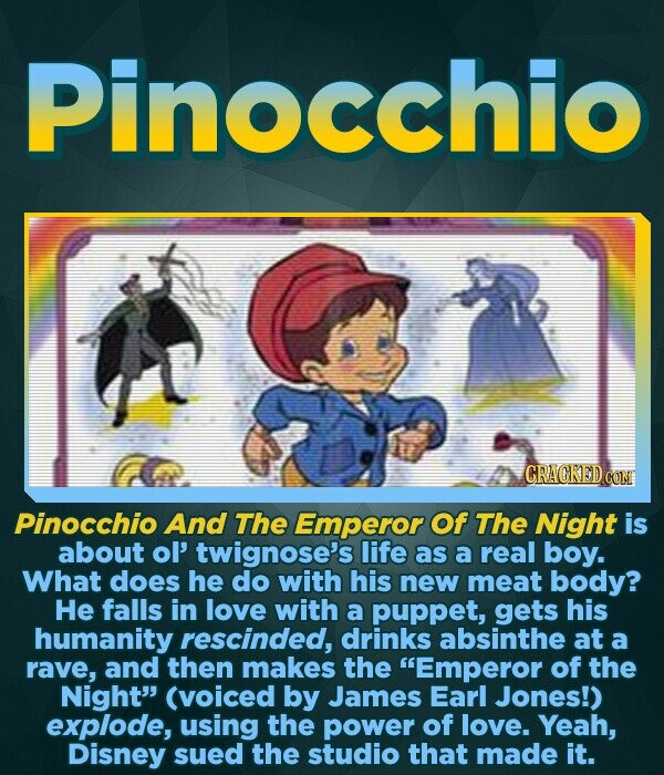 Pinocchio CRACKED COM Pinocchio And The Emperor Of The Night is about ol' twignose's life as a real boy. What does he do with his new meat body? He falls in love with a puppet, gets his humanity rescinded, drinks absinthe at a rave, and then makes the Emperor of the