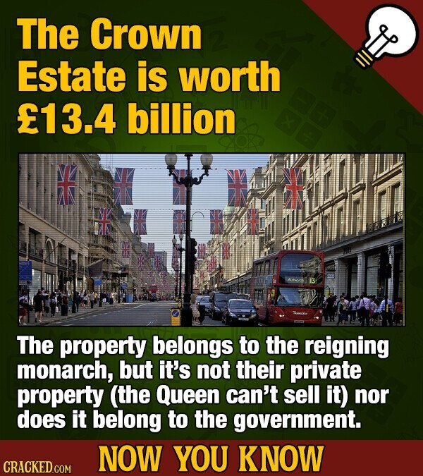 The Crown Estate is worth f13.4 billion The property belongs to the reigning monarch, but it's not their private property (the Queen can't sell it) nor does it belong to the government. NOW YOU KNOW CRACKED COM