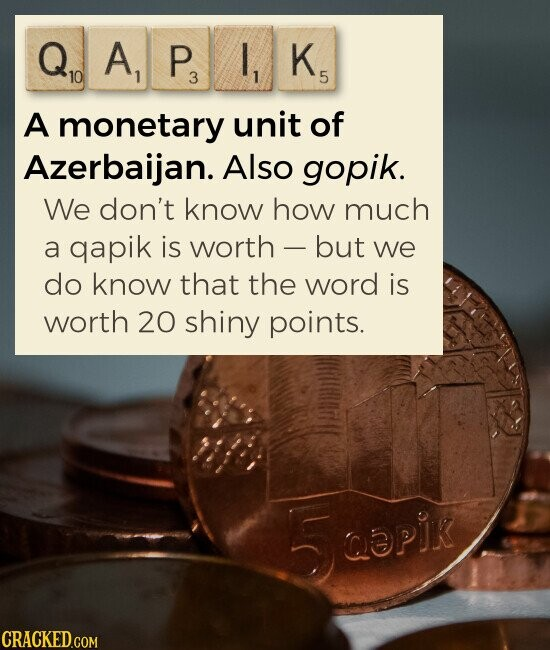 QAPIK A monetary unit of Azerbaijan. Also gopik. We don't know how much a gapik is worth but we do know that the word is worth 20 shiny points.