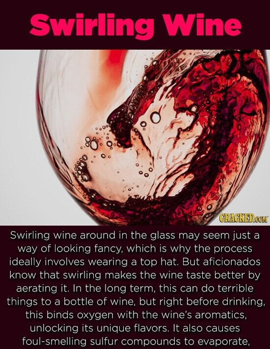 Swirling Wine Swirling wine around in the glass may seem just a way of looking fancy, which is why the process ideally involves wearing a top hat. But aficionados know that swirling makes the wine taste better by aerating it. In the long term, this can do terrible things