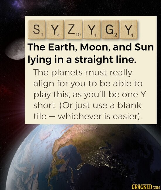 SYZYGY The Earth, Moon, and Sun lying in a straight line. The planets must really align for you to be able to play this, as you'll be one short. (Or just use a blank tile. -whichever is easier).