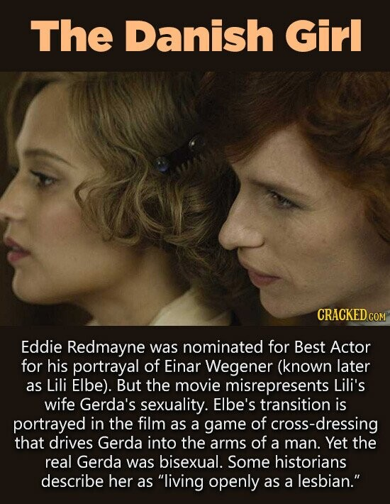 The Danish Girl CRACKED co Eddie Redmayne was nominated for Best Actor for his portrayal of Einar Wegener (known later as Lili Elbe). But the movie misrepresents Lili's wife Gerda's sexuality. Elbe's transition is portrayed in the film as a game of cross-dressing that drives Gerda into the arms of a