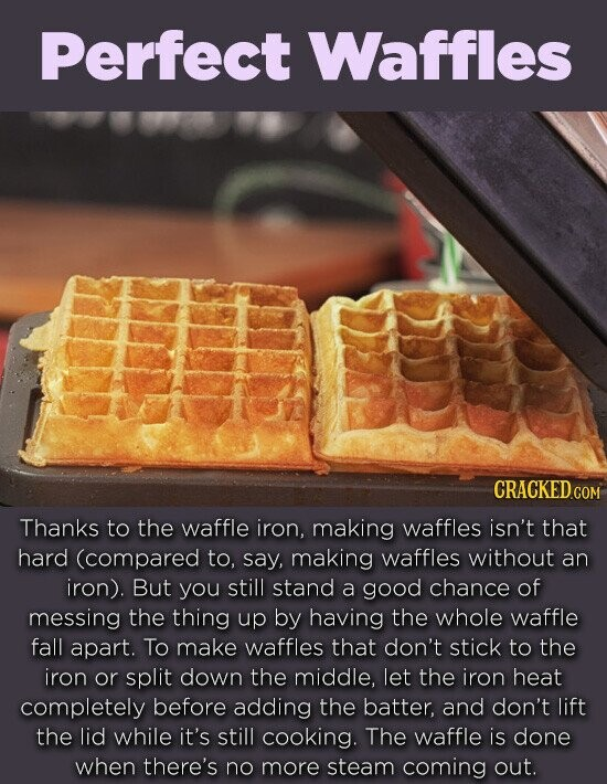 Perfect Waffles CRACKED COM Thanks to the waffle iron, making waffles isn't that hard (compared to, say, making waffles without an iron). But you still stand a good chance of messing the thing up by having the whole waffle fall apart. To make waffles that don't stick to the iron