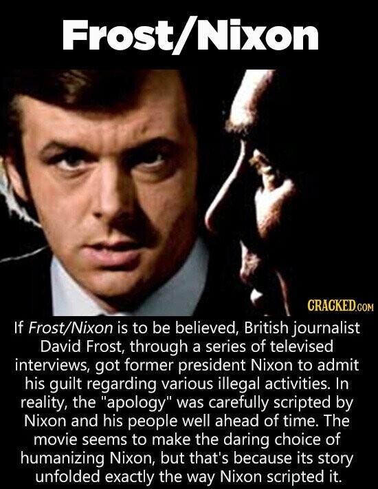 Frost/ Nixon CRACKED.cO COM If Frost/Nixon is to be believed, British journalist David Frost, through a series of televised interviews, got former president Nixon tO admit his guilt regarding various illegal activities. In reality, the apology was carefully scripted by Nixon and his people well ahead of time. The movie