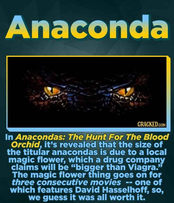 Anaconda CRACKED.COM In Anacondas: The Hunt For The Blood Orchid, it's revealed that the size of the titular anacondas is due to a local magic flower, which a drug company claims will be bigger than Viagra. The magic flower thing goes on for three consecutive movies one of which features