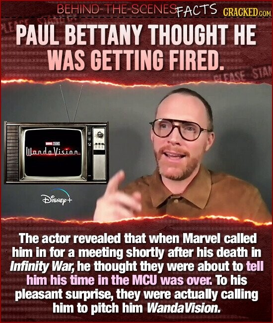 BEHIND-THE-SCENESFACTS CRACKED CON PAUL BETTANY THOUGHT HE WAS GETTING FIRED. STAN ISU0E WundVision Disney+ The actor revealed that when Marvel called him in for a meeting shortly after his death in Infinity War, he thought they were about to tell him his time in the MCU was over To his pleasant