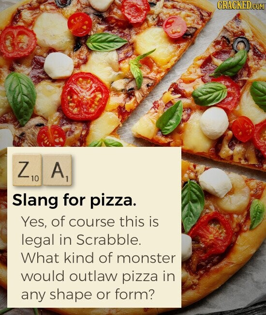 ZA Slang for pizza. Yes, of course this is legal in Scrabble. What kind of monster would outlaw pizza in any shape or form?