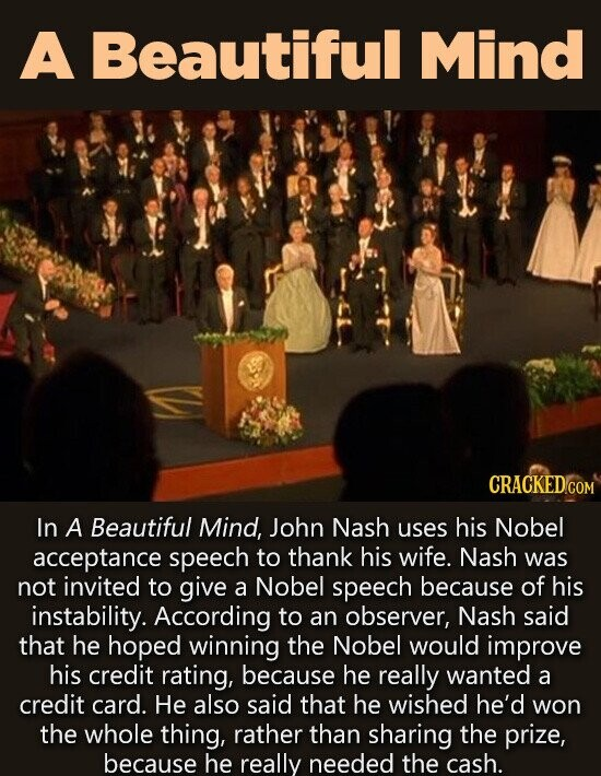 A Beautiful Mind CRACKEDO COM In A Beautiful Mind, John Nash uses his Nobel acceptance speech to thank his wife. Nash was not invited to give a Nobel speech because of his instability. According to an observer, Nash said that he hoped winning the Nobel would improve his credit rating,