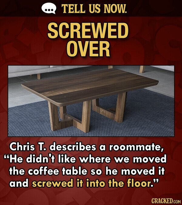 TELL US NOW. SCREWED OVER Chris T. describes a roommate, He didn't like where we moved the coffee table so he moved it and screwed it into the floor.