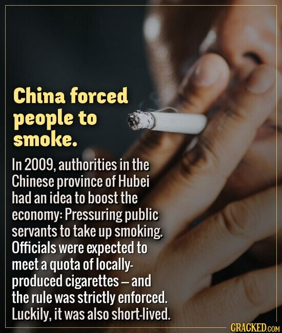 China forced people to smoke. In 2009, authorities in the Chinese province of Hubei had an idea to boost the economy: Pressuring public servants to ta
