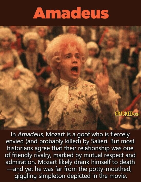 Amadeus In Amadeus, Mozart is a goof who is fiercely envied (and probably killed) by Salieri. But most historians agree that their relationship was one of friendly rivalry, marked by mutual respect and admiration. Mozart likely drank himself to death -and yet he was far from the potty-mouthed, giggling
